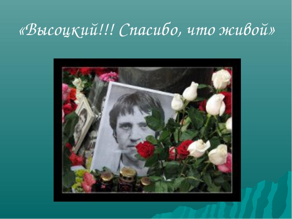 «Высоцкий!!! Спасибо, что живой»