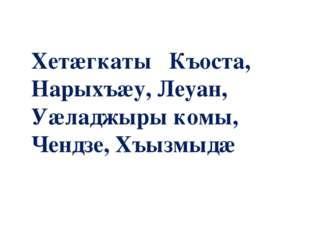 Хетæгкаты Къоста, Нарыхъæу, Леуан, Уæладжыры комы, Чендзе, Хъызмыдæ