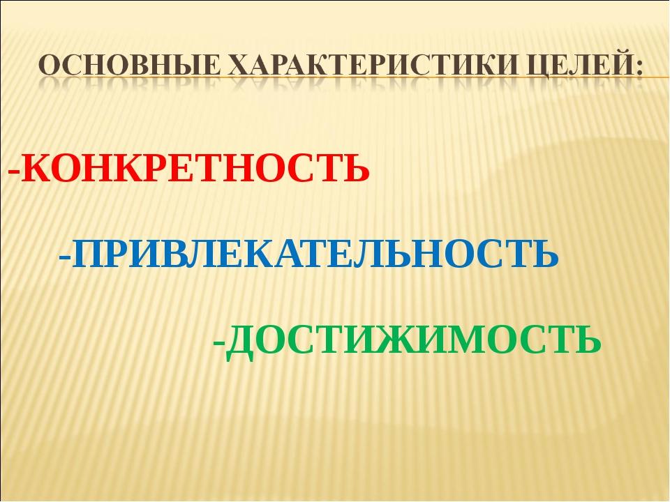 -КОНКРЕТНОСТЬ -ПРИВЛЕКАТЕЛЬНОСТЬ -ДОСТИЖИМОСТЬ