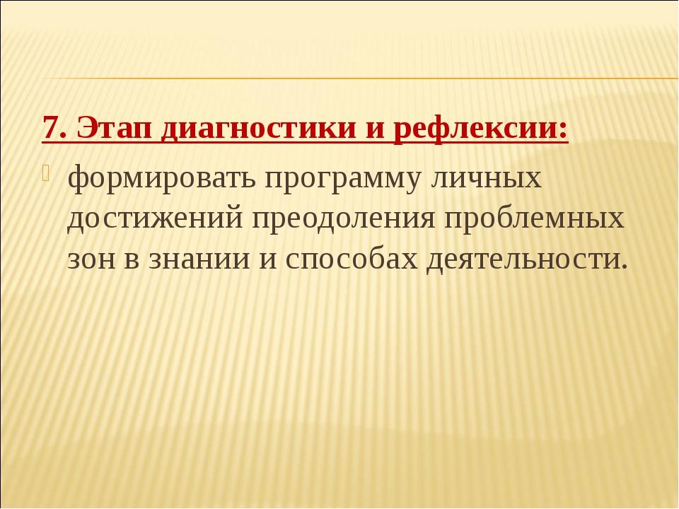 7. Этап диагностики и рефлексии: формировать программу личных достижений прео...