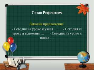 7 этап Рефлексия Закончи предложение: - Сегодня на уроке я узнал … - Сегодня