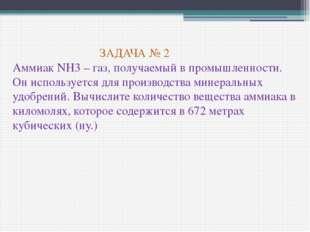 ЗАДАЧА № 2 Аммиак NH3 – газ, получаемый в промышленности. Он используется дл