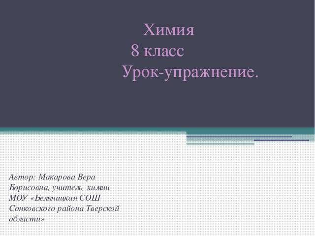 Химия 8 класс Урок-упражнение. Автор: Макарова Вера Борисовна, учитель химии...