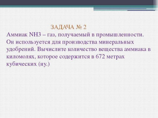 ЗАДАЧА № 2 Аммиак NH3 – газ, получаемый в промышленности. Он используется дл...