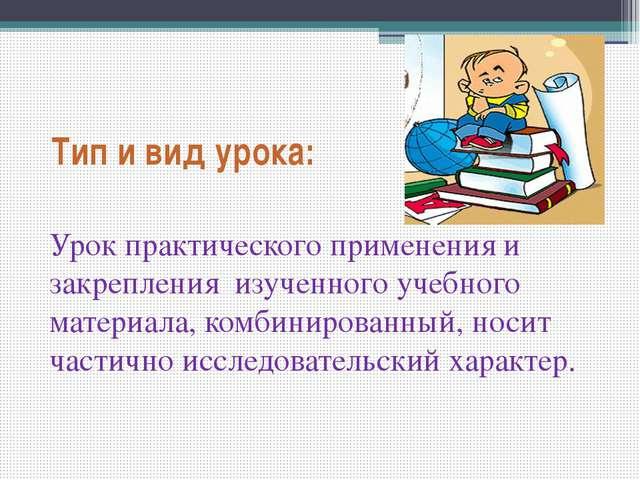 Тип и вид урока: Урок практического применения и закрепления изученного учебн...