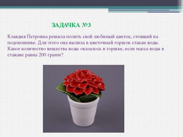 ЗАДАЧКА №3 Клавдия Петровна решила полить свой любимый цветок, стоящий на по...