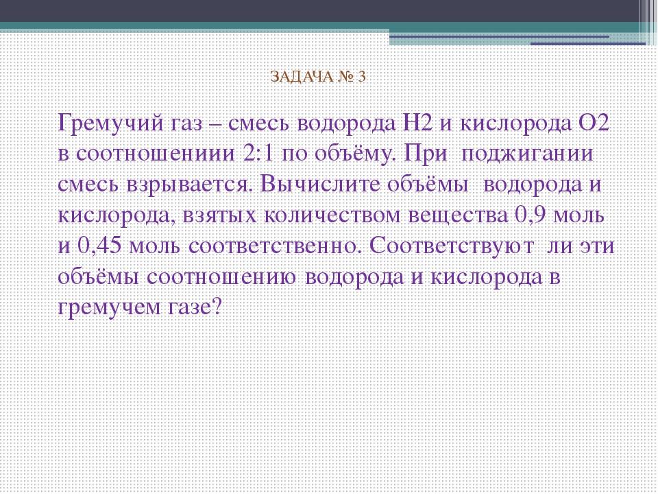 ЗАДАЧА № 3 Гремучий газ – смесь водорода Н2 и кислорода О2 в соотношениии 2:...