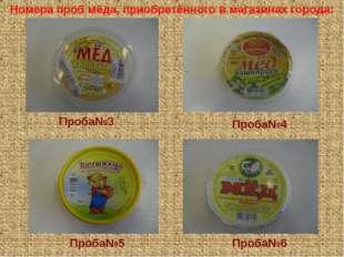 Проба№3 Проба№4 Проба№5 Проба№6 Номера проб мёда, приобретённого в магазинах