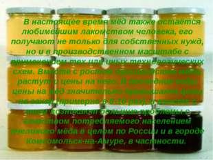В настоящее время мёд также остаётся любимейшим лакомством человека, его пол