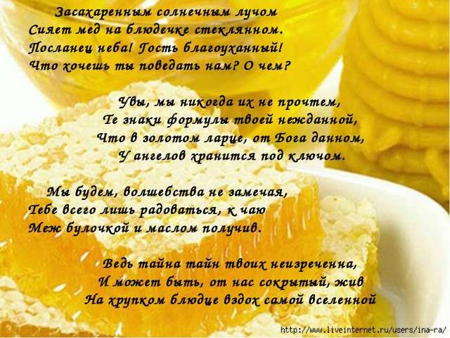 Засахаренным солнечным лучом Сияет мед на блюдечке стеклянном. Посланец неба...