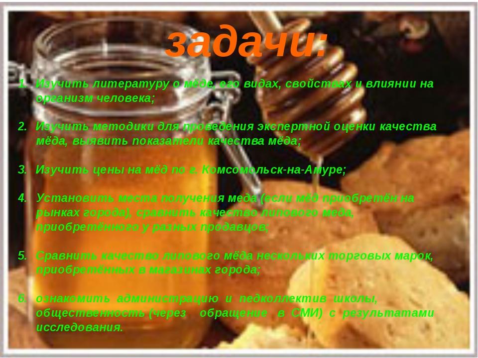 задачи: Изучить литературу о мёде, его видах, свойствах и влиянии на организм...