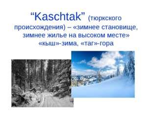 """""""Kaschtak"""" (тюркского происхождения) – «зимнее становище, зимнее жилье на выс"""