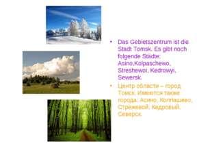 Das Gebietszentrum ist die Stadt Tomsk. Es gibt noch folgende Städte: Asino,K
