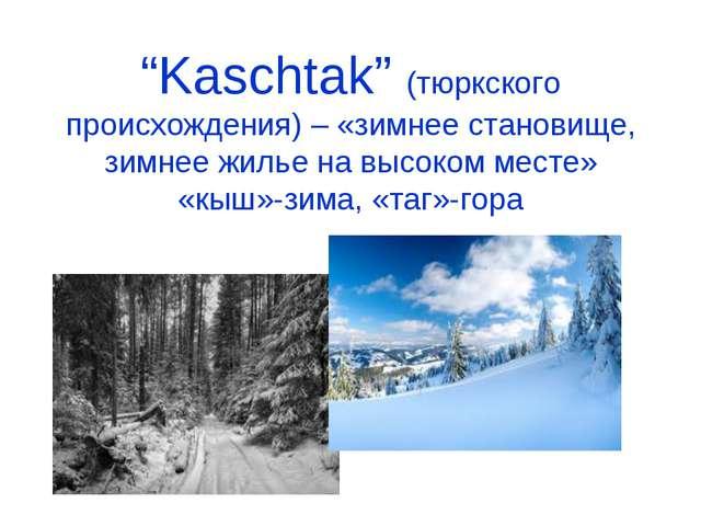 """""""Kaschtak"""" (тюркского происхождения) – «зимнее становище, зимнее жилье на выс..."""