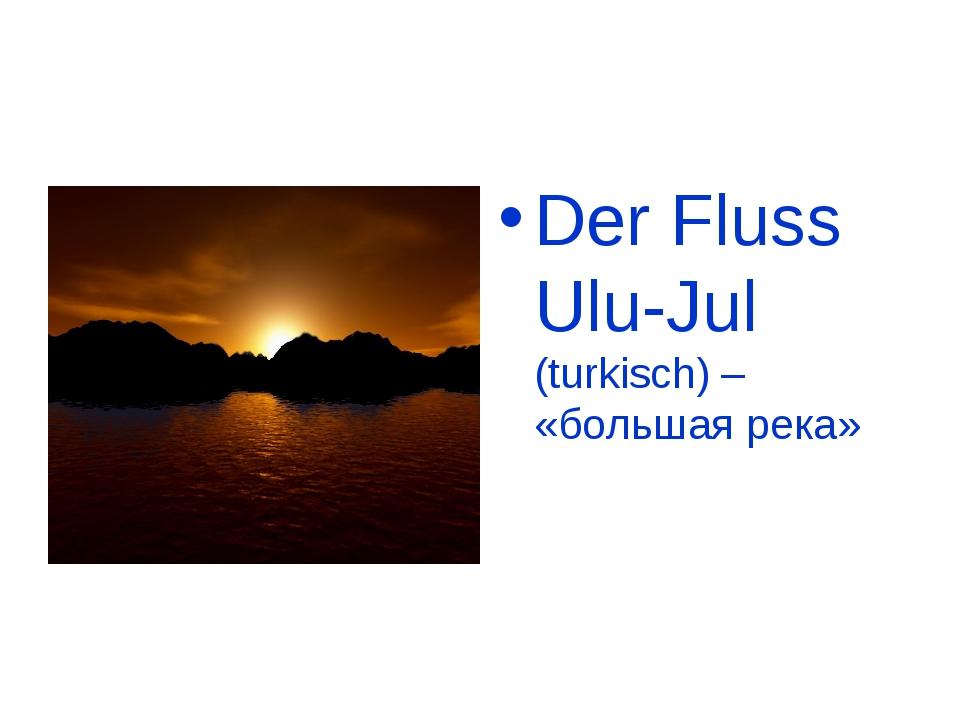 Der Fluss Ulu-Jul (turkisch) – «большая река»