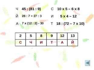 Й А Т И Ч С 13 12 9 8 5 2 Ч45 : (81 : 9) Й28 : 7 + 27 : 3 А7 x (12 : 2) -