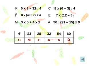 Й А К Е М С 60 54 32 28 23 6 К5 x 8 – 32 : 4 Й8 x (49 : 7) + 4 М3 x 5 + 4