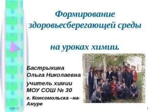 * * Формирование здоровьесберегающей среды на уроках химии. Бастрыкина Ольга
