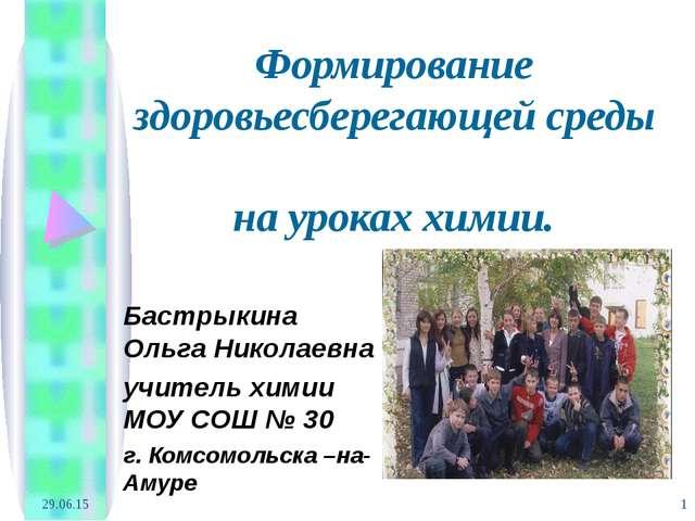 * * Формирование здоровьесберегающей среды на уроках химии. Бастрыкина Ольга...
