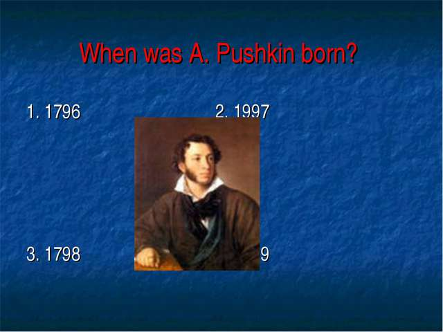 When was A. Pushkin born? 1. 1796 2. 1997 3. 1798 4.1799