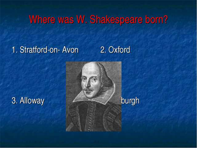 Where was W. Shakespeare born? 1. Stratford-on- Avon 2. Oxford 3. Alloway 4....
