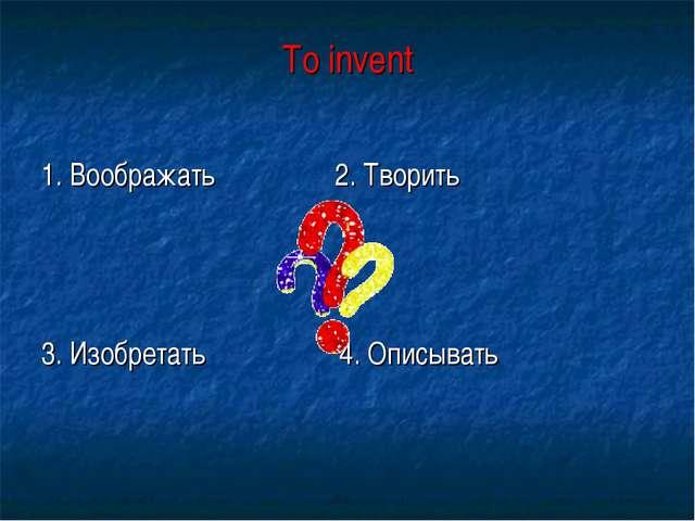 To invent 1. Воображать 2. Творить 3. Изобретать 4. Описывать