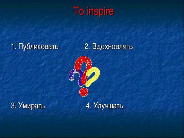To inspire 1. Публиковать 2. Вдохновлять 3. Умирать 4. Улучшать