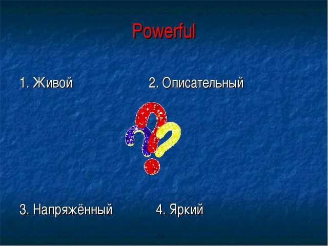Powerful 1. Живой 2. Описательный 3. Напряжённый 4. Яркий