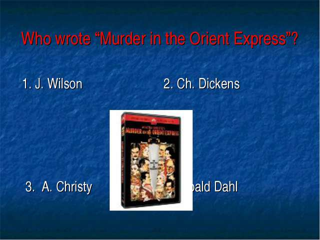 "Who wrote ""Murder in the Orient Express""? 1. J. Wilson 2. Ch. Dickens 3. A. C..."