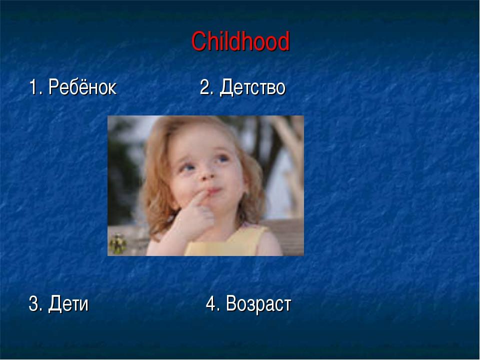 Childhood 1. Ребёнок 2. Детство 3. Дети 4. Возраст