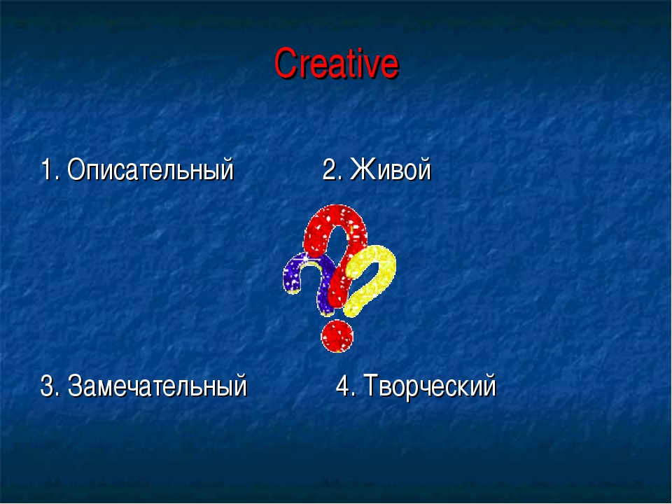 Creative 1. Описательный 2. Живой 3. Замечательный 4. Творческий