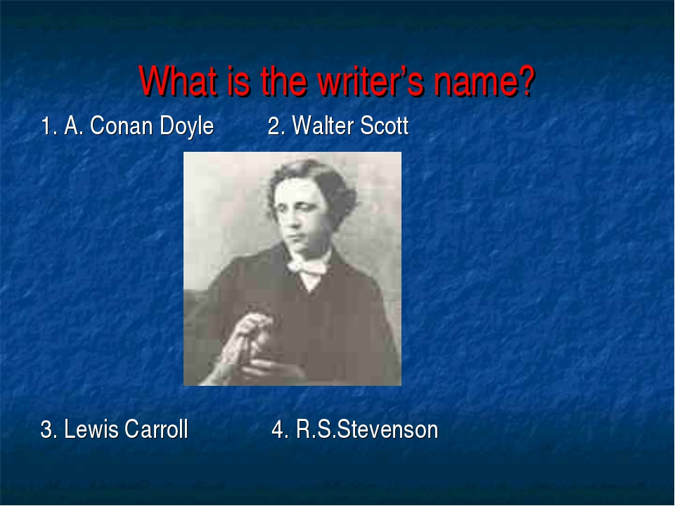What is the writer's name? 1. A. Conan Doyle 2. Walter Scott 3. Lewis Carroll...