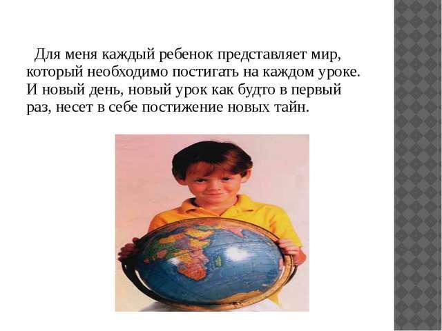 Для меня каждый ребенок представляет мир, который необходимо постигать на ка...