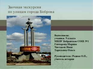 Заочная экскурсия по улицам города Боброва Выполнили: ученики 9 класса МКОУ Б