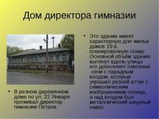 Дом директора гимназии В резном деревянном доме по ул. 22 Января проживал дир