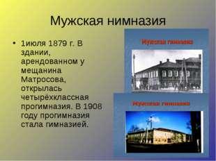 Мужская нимназия 1июля 1879 г. В здании, арендованном у мещанина Матросова, о