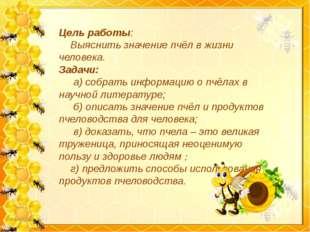 Цель работы: Выяснить значение пчёл в жизни человека. Задачи: а) собрать инфо