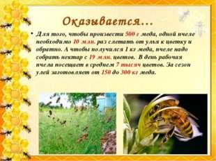 Для того, чтобы произвести 500 г меда, одной пчеле необходимо 10 млн. раз сле