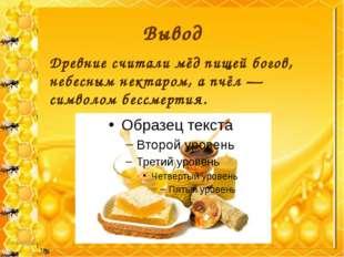 Вывод Древние считали мёд пищей богов, небесным нектаром, а пчёл — символом б