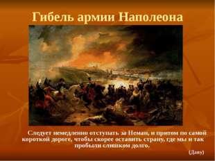 Гибель армии Наполеона Следует немедленно отступать за Неман, и притом по сам