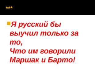 *** Я русский бы выучил только за то, Что им говорили Маршак и Барто!