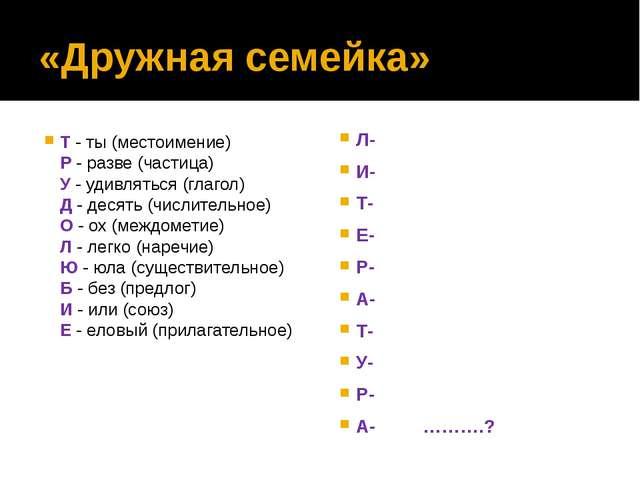 «Дружная семейка» Т - ты (местоимение) Р - разве (частица) У - удивляться (гл...