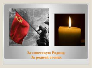 За советскую Родину, За родной огонек