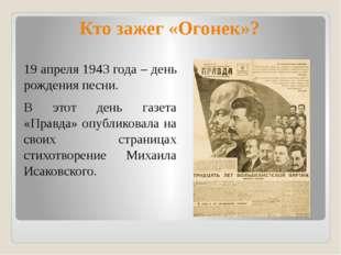 Кто зажег «Огонек»? 19 апреля 1943 года – день рождения песни. В этот день га