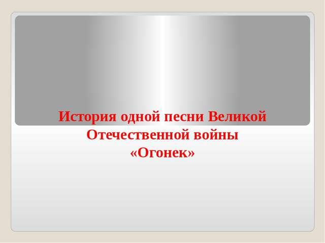 История одной песни Великой Отечественной войны «Огонек»