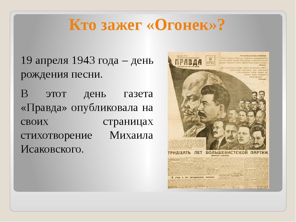 Кто зажег «Огонек»? 19 апреля 1943 года – день рождения песни. В этот день га...