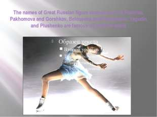 The names of Great Russian figure skaters such as Rodnina, Pakhomova and Gors