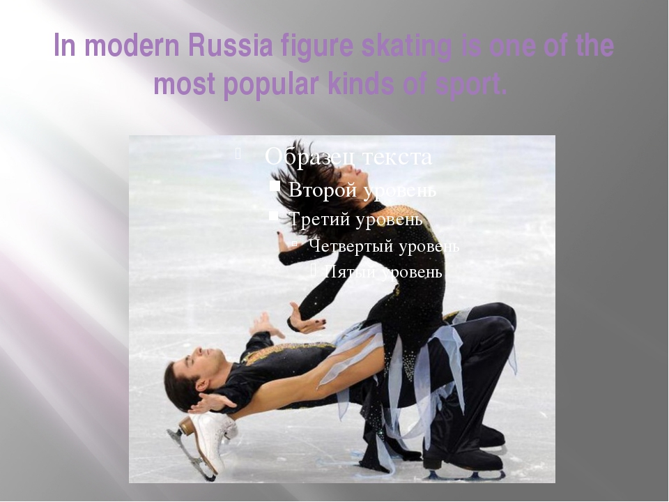 In modern Russia figure skating is one of the most popular kinds of sport.