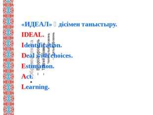 «ИДЕАЛ» әдісімен таныстыру. IDEAL. Identification. Deal with choices. Estima