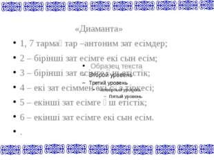 «Диаманта» 1, 7 тармақтар –антоним зат есімдер; 2 – бірінші зат есімге екі с